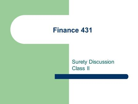 Finance 431 Surety Discussion Class II. Surety All businesses have surety needs.