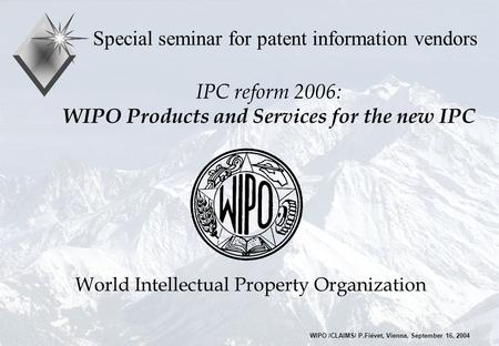 IPC reform 2006: WIPO Products and Services for the new IPC Special seminar for patent information vendors World Intellectual Property Organization WIPO.