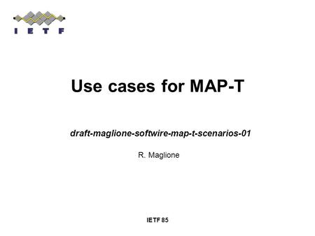 IETF 85 Use cases for MAP-T draft-maglione-softwire-map-t-scenarios-01 R. Maglione.
