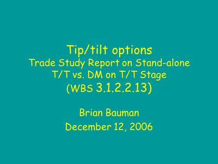 Tip/tilt options Trade Study Report on Stand-alone T/T vs. DM on T/T Stage (WBS 3.1.2.2.13) Brian Bauman December 12, 2006.