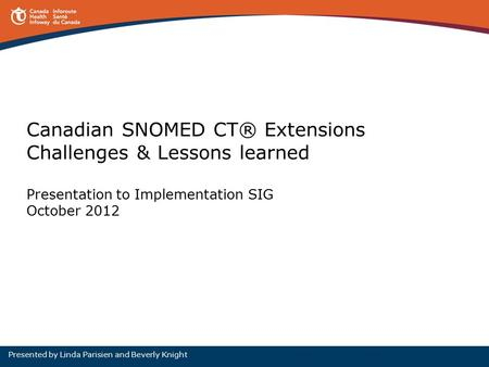 Canadian SNOMED CT® Extensions Challenges & Lessons learned Presentation to Implementation SIG October 2012 Presented by Linda Parisien and Beverly Knight.