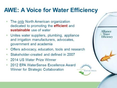 AWE: A Voice for Water Efficiency  The only North American organization dedicated to promoting the efficient and sustainable use of water  Unites water.