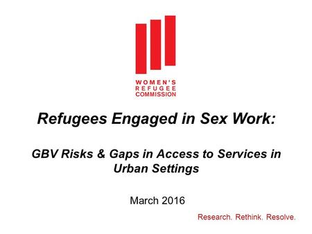 Refugees Engaged in Sex Work: GBV Risks & Gaps in Access to Services in Urban Settings March 2016 Research. Rethink. Resolve.
