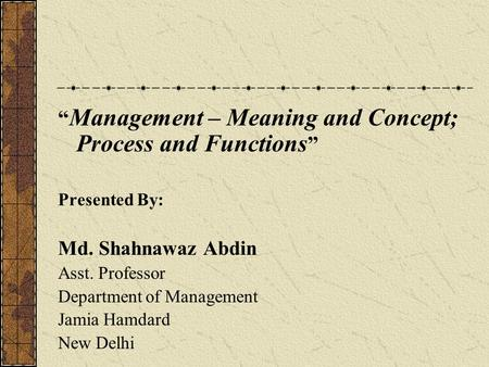 """ Management – Meaning and Concept; Process and Functions "" Presented By: Md. Shahnawaz Abdin Asst. Professor Department of Management Jamia Hamdard New."