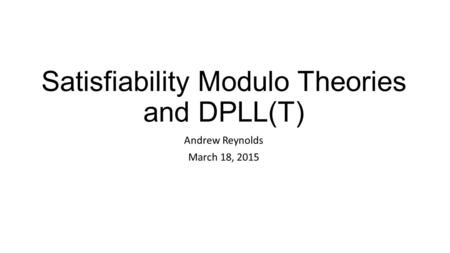Satisfiability Modulo Theories and DPLL(T) Andrew Reynolds March 18, 2015.