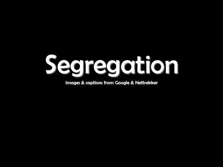 Segregation images & captions from Google & Nettrekker Segregation images & captions from Google & Nettrekker.
