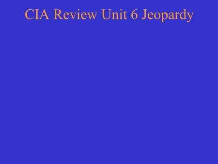 CIA Review Unit 6 Jeopardy Choose a category. You will be given the answer. You must give the correct question. Click to begin.