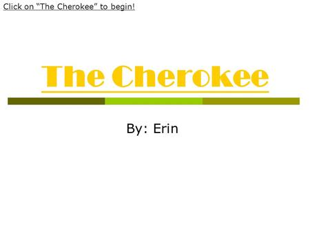 "The Cherokee By: Erin Click on ""The Cherokee"" to begin!"