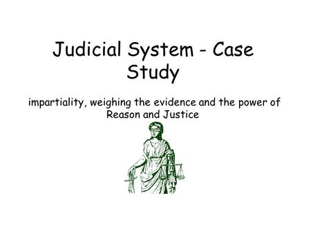 Judicial System - Case Study impartiality, weighing the evidence and the power of Reason and Justice.