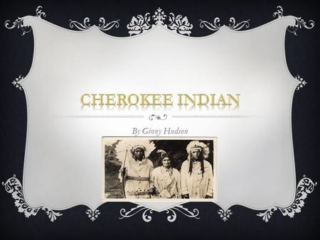 By Ginny Hudson. CHEROKEE INDIANS  The Cherokee Indians were one of the largest of five Native American tribes who settled in the American Southeast.