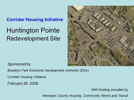 Sponsored by: Brooklyn Park Economic Development Authority (EDA) Corridor Housing Initiative February 26, 2008 With funding provided by Hennepin County.