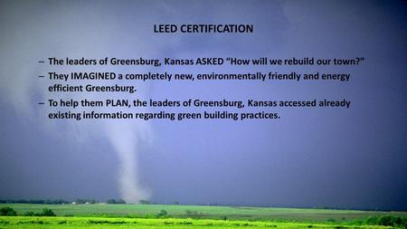 "LEED CERTIFICATION – The leaders of Greensburg, Kansas ASKED ""How will we rebuild our town?"" – They IMAGINED a completely new, environmentally friendly."