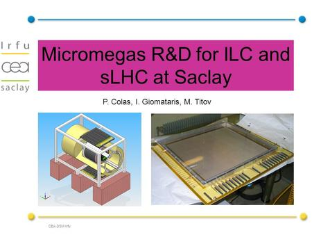 CEA DSM Irfu Micromegas R&D for ILC and sLHC at Saclay P. Colas, I. Giomataris, M. Titov.
