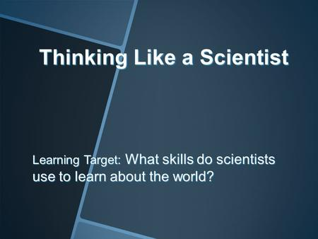 Thinking Like a Scientist Learning Target: What skills do scientists use to learn about the world?
