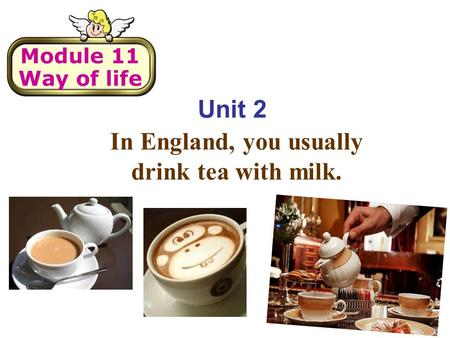 Unit 2 In England, you usually drink tea with milk. Module 11 Way of life.