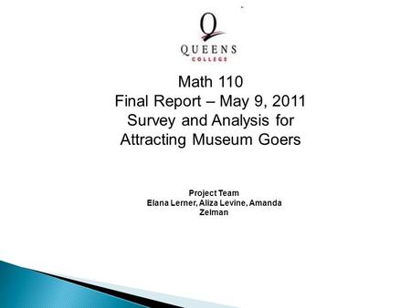 Project Team Elana Lerner, Aliza Levine, Amanda Zelman Math 110 Final Report – May 9, 2011 Survey and Analysis for Attracting Museum Goers.