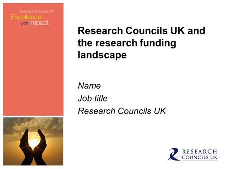 Research Councils UK and the research funding landscape Name Job title Research Councils UK.