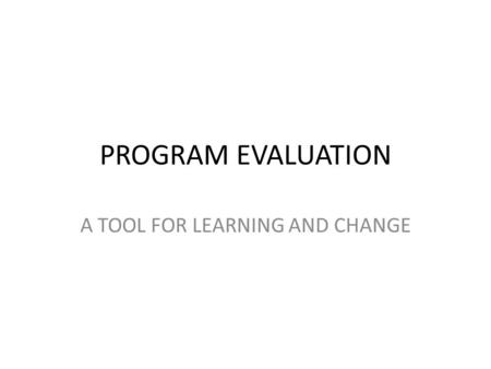 PROGRAM EVALUATION A TOOL FOR LEARNING AND CHANGE.