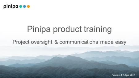 Pinipa product training Project oversight & communications made easy Version 1.0 April 2016.