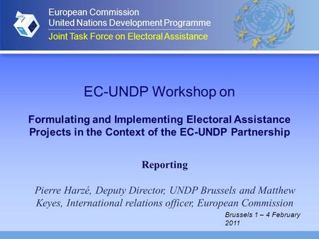 EC-UNDP Workshop on Formulating and Implementing Electoral Assistance Projects in the Context of the EC-UNDP Partnership Reporting Pierre Harzé, Deputy.