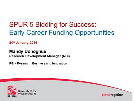 SPUR 5 Bidding for Success: Early Career Funding Opportunities 24 th January 2014 Mandy Donoghue Research Development Manager (RBI) RBI - Research, Business.
