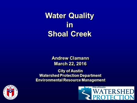 Water Quality in Shoal Creek Andrew Clamann March 22, 2016 City of Austin Watershed Protection Department Environmental Resource Management Andrew Clamann.