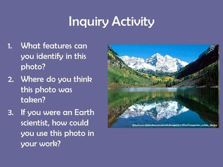 Inquiry Activity 1.What features can you identify in this photo? 2.Where do you think this photo was taken? 3.If you were an Earth scientist, how could.