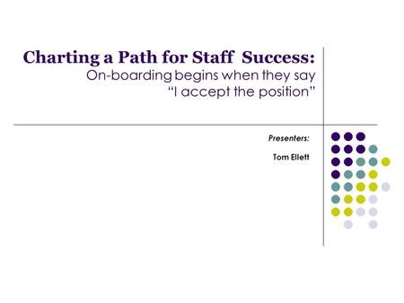"Charting a Path for Staff Success: On-boarding begins when they say ""I accept the position"" Presenters: Tom Ellett."
