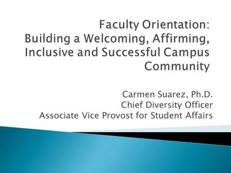 Carmen Suarez, Ph.D. Chief Diversity Officer Associate Vice Provost for Student Affairs.