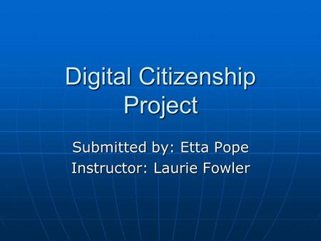 Digital Citizenship Project Submitted by: Etta Pope Instructor: Laurie Fowler.