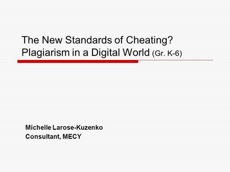 The New Standards of Cheating? Plagiarism in a Digital World (Gr. K-6) Michelle Larose-Kuzenko Consultant, MECY.