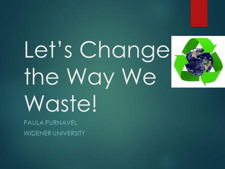Let's Change the Way We Waste! PAULA PURNAVEL WIDENER UNIVERSITY.
