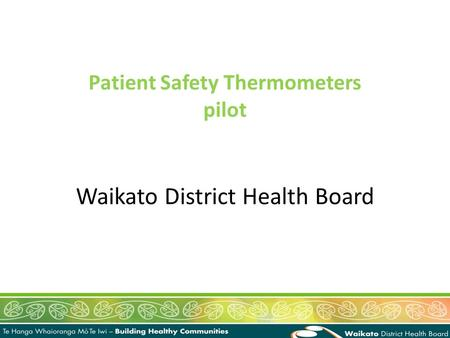 Waikato District Health Board Patient Safety Thermometers pilot.