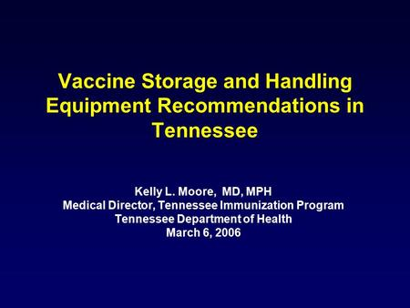 Vaccine Storage and Handling Equipment Recommendations in Tennessee Kelly L. Moore, MD, MPH Medical Director, Tennessee Immunization Program Tennessee.