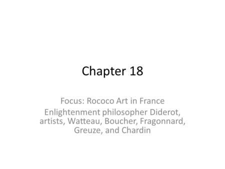 Chapter 18 Focus: Rococo Art in France Enlightenment philosopher Diderot, artists, Watteau, Boucher, Fragonnard, Greuze, and Chardin.