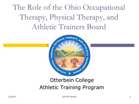 2/22/07OTPTAT Board1 The Role of the Ohio Occupational Therapy, Physical Therapy, and Athletic Trainers Board Otterbein College Athletic Training Program.