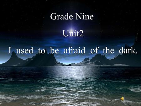 Grade Nine Unit2 I used to be afraid of the dark..