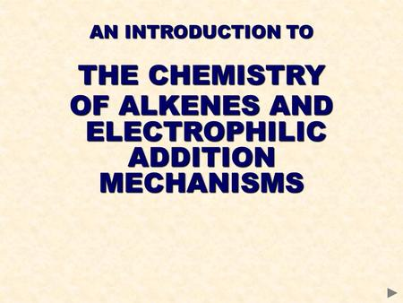 AN INTRODUCTION TO THE CHEMISTRY OF ALKENES AND ELECTROPHILIC ELECTROPHILICADDITIONMECHANISMS.