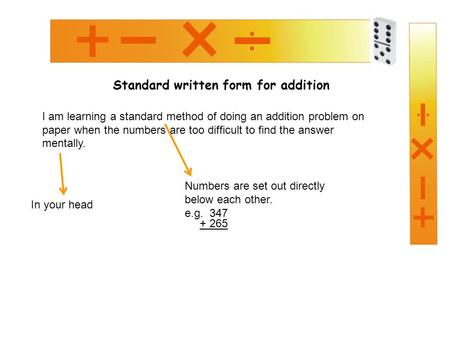 Standard written form for addition I am learning a standard method of doing an addition problem on paper when the numbers are too difficult to find the.