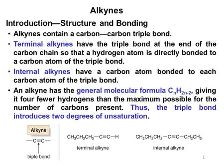 1 Alkynes Alkynes contain a carbon—carbon triple bond. Terminal alkynes have the triple bond at the end of the carbon chain so that a hydrogen atom is.