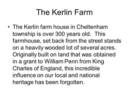 The Kerlin Farm The Kerlin farm house in Cheltenham township is over 300 years old. This farmhouse, set back from the street stands on a heavily wooded.