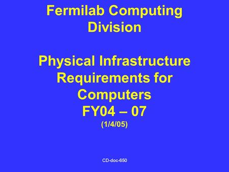 CD-doc-650 Fermilab Computing Division Physical Infrastructure Requirements for Computers FY04 – 07 (1/4/05)