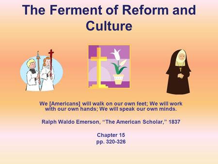The Ferment of Reform and Culture We [Americans] will walk on our own feet; We will work with our own hands; We will speak our own minds. Ralph Waldo Emerson,