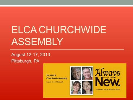 ELCA CHURCHWIDE ASSEMBLY August 12-17, 2013 Pittsburgh, PA.