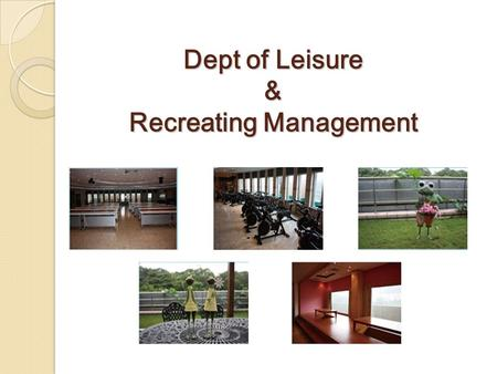 Dept of Leisure & Recreating Management. Location & Facilities O ur department has spacious places for student activities, such as Health and Leisure.