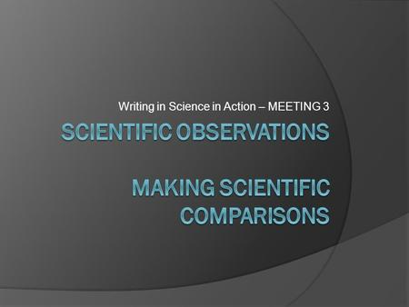Writing in Science in Action – MEETING 3. Modeling Strategies for Writing Scientific Illustrations with Written Observations See handout.