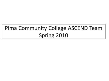Pima Community College ASCEND Team Spring 2010. PCC ASCEND TEAM ASCEND Spring 2010 Team – James Gardner – Andy Gee – Chris Martinez – Chris Pecora Team.