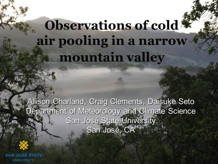 Observations of cold air pooling in a narrow mountain valley Allison Charland, Craig Clements, Daisuke Seto Department of Meteorology and Climate Science.