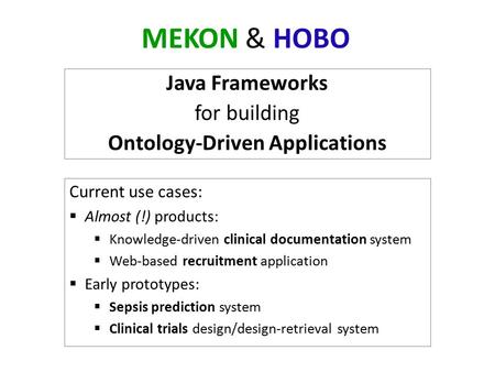 MEKON & HOBO Java Frameworks for building Ontology-Driven Applications Current use cases:  Almost (!) products:  Knowledge-driven clinical documentation.