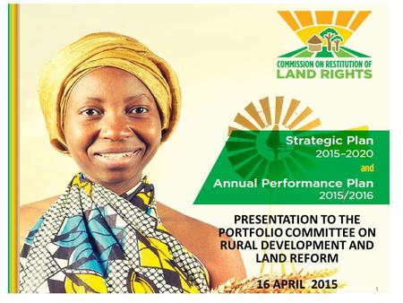 PRESENTATION TO THE PORTFOLIO COMMITTEE ON RURAL DEVELOPMENT AND LAND REFORM 16 APRIL 2015 1.